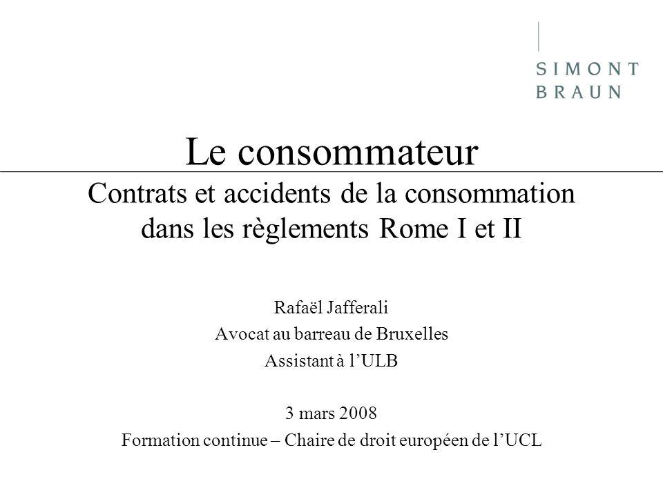 Le consommateur Contrats et accidents de la consommation dans les règlements Rome I et II Rafaël Jafferali Avocat au barreau de Bruxelles Assistant à