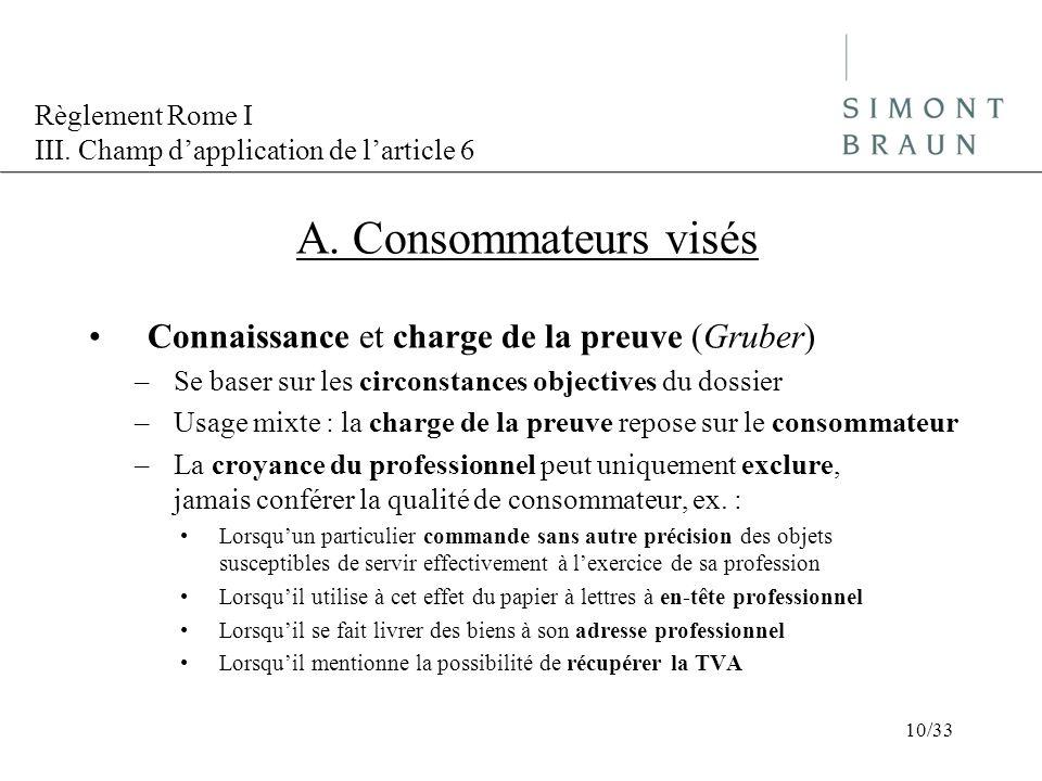 Règlement Rome I III. Champ dapplication de larticle 6 A. Consommateurs visés Connaissance et charge de la preuve (Gruber) –Se baser sur les circonsta