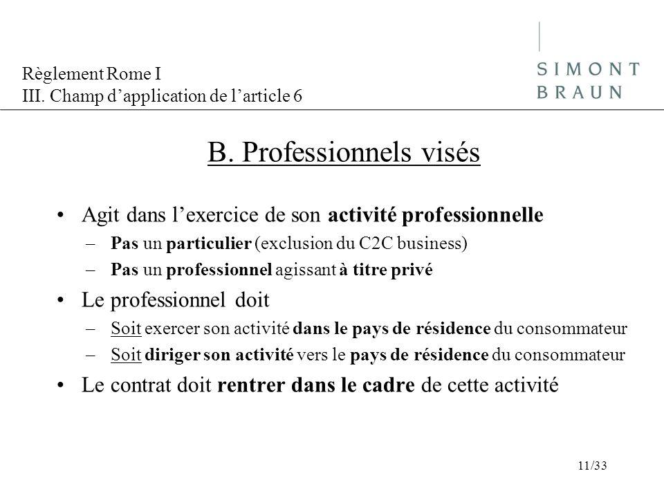 Règlement Rome I III. Champ dapplication de larticle 6 B. Professionnels visés Agit dans lexercice de son activité professionnelle –Pas un particulier