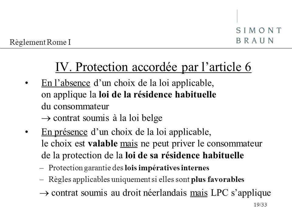 Règlement Rome I IV. Protection accordée par larticle 6 En labsence dun choix de la loi applicable, on applique la loi de la résidence habituelle du c
