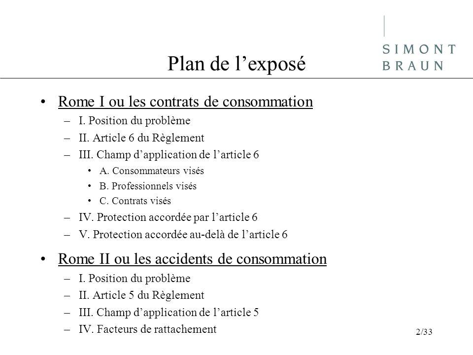 Plan de lexposé Rome I ou les contrats de consommation –I. Position du problème –II. Article 6 du Règlement –III. Champ dapplication de larticle 6 A.