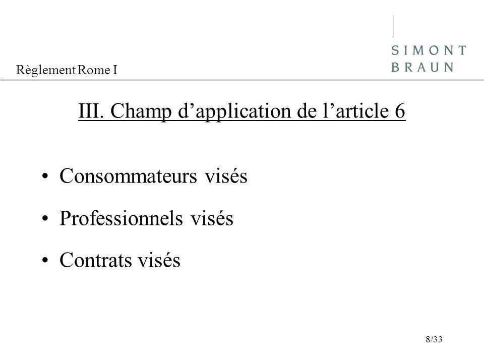 Règlement Rome I III. Champ dapplication de larticle 6 Consommateurs visés Professionnels visés Contrats visés 8/33