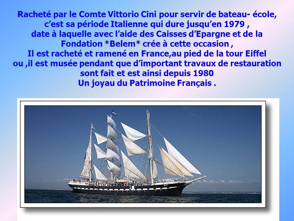 Racheté par le Comte Vittorio Cini pour servir de bateau- école, cest sa période Italienne qui dure jusquen 1979, date à laquelle avec laide des Caisses dEpargne et de la Fondation *Belem* crée à cette occasion, Il est racheté et ramené en France,au pied de la tour Eiffel ou,il est musée pendant que dimportant travaux de restauration sont fait et est ainsi depuis 1980 Un joyau du Patrimoine Français.