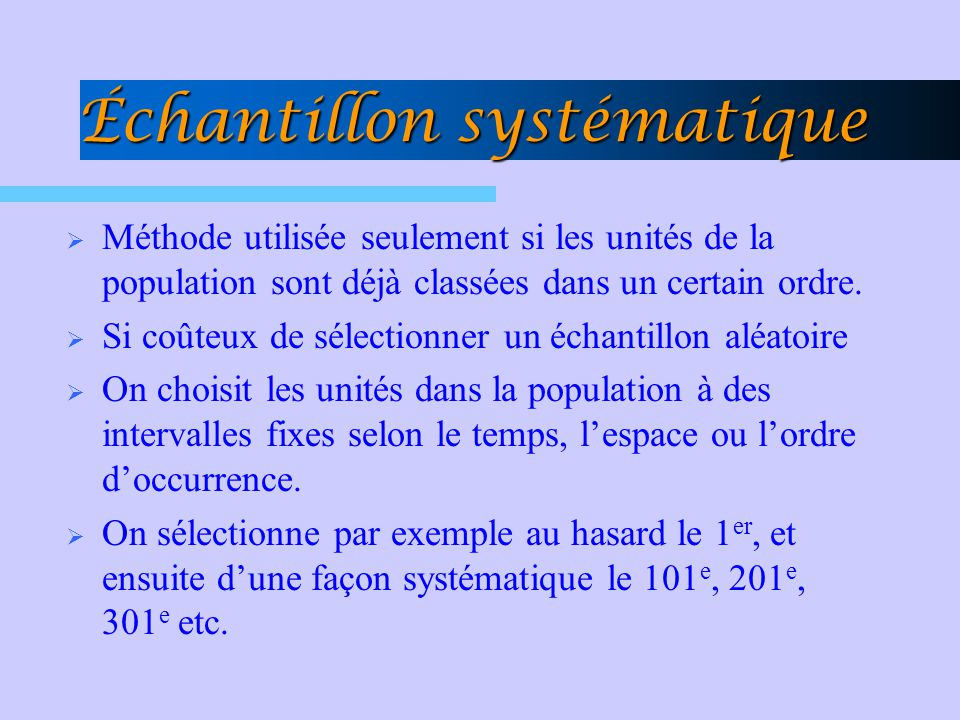 Échantillon systématique Méthode utilisée seulement si les unités de la population sont déjà classées dans un certain ordre. Si coûteux de sélectionne