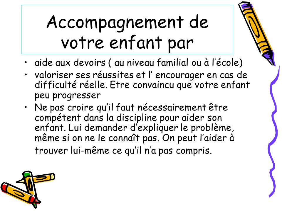 Accompagnement de votre enfant par aide aux devoirs ( au niveau familial ou à lécole) valoriser ses réussites et l encourager en cas de difficulté réelle.