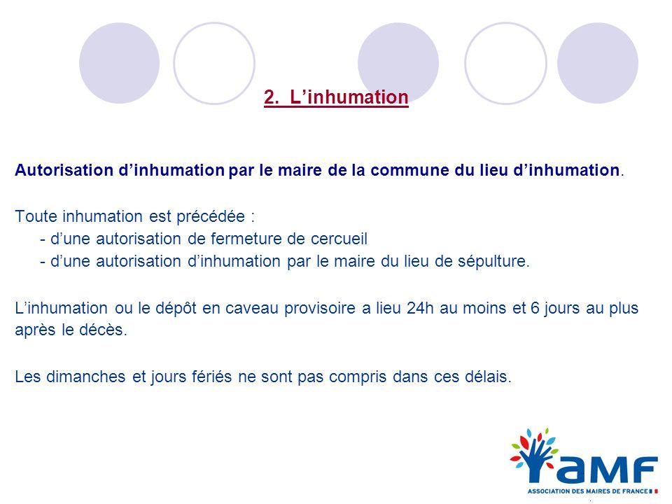 2. Linhumation Autorisation dinhumation par le maire de la commune du lieu dinhumation. Toute inhumation est précédée : - dune autorisation de fermetu