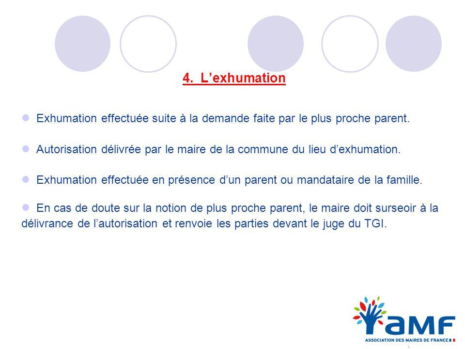 4. Lexhumation Exhumation effectuée suite à la demande faite par le plus proche parent. Autorisation délivrée par le maire de la commune du lieu dexhu