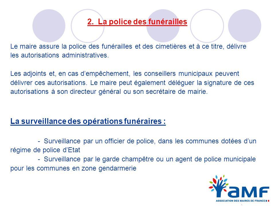 2. La police des funérailles Le maire assure la police des funérailles et des cimetières et à ce titre, délivre les autorisations administratives. Les