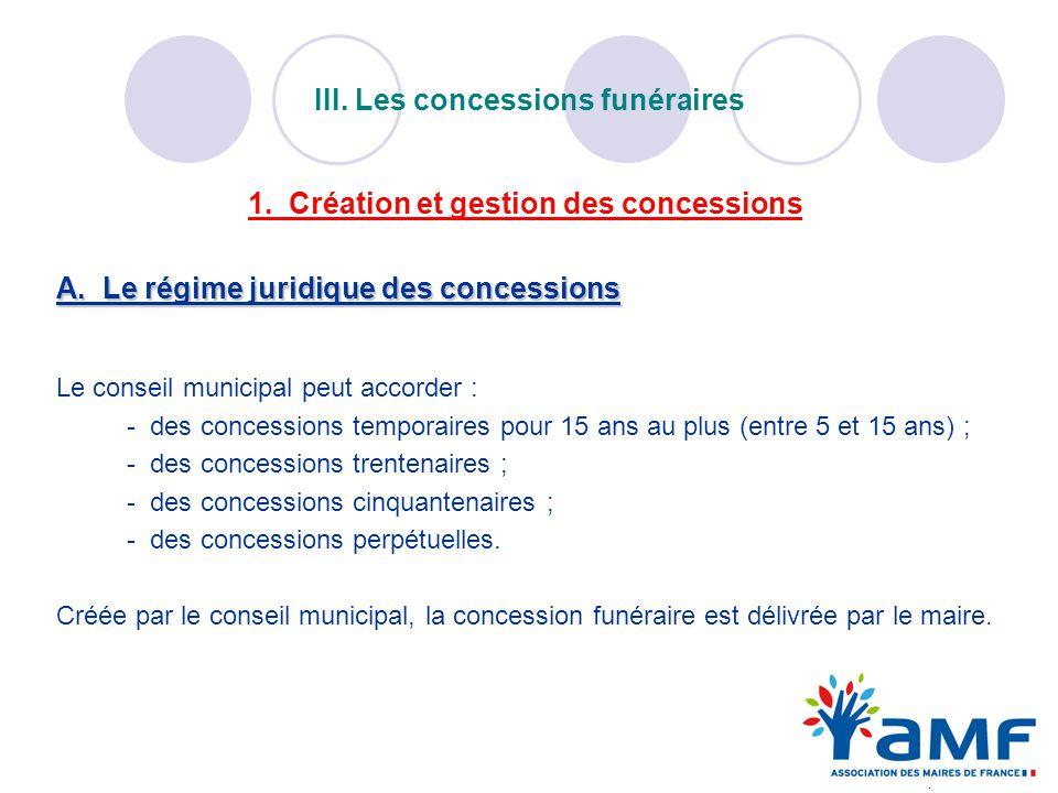1. Création et gestion des concessions A. Le régime juridique des concessions Le conseil municipal peut accorder : - des concessions temporaires pour