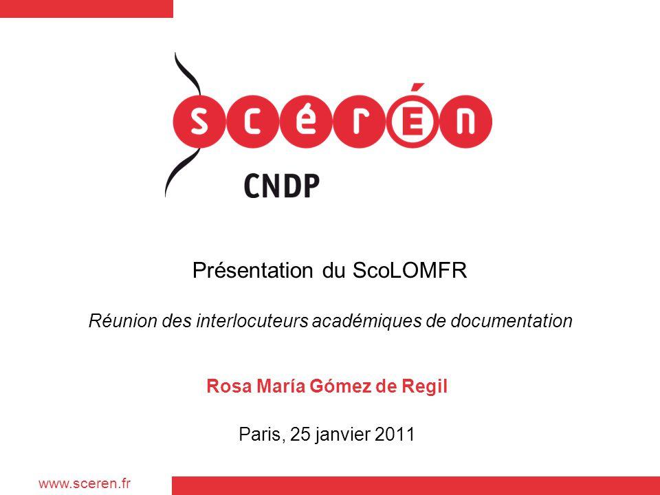 www.sceren.fr Présentation du ScoLOMFR Réunion des interlocuteurs académiques de documentation Rosa María Gómez de Regil Paris, 25 janvier 2011