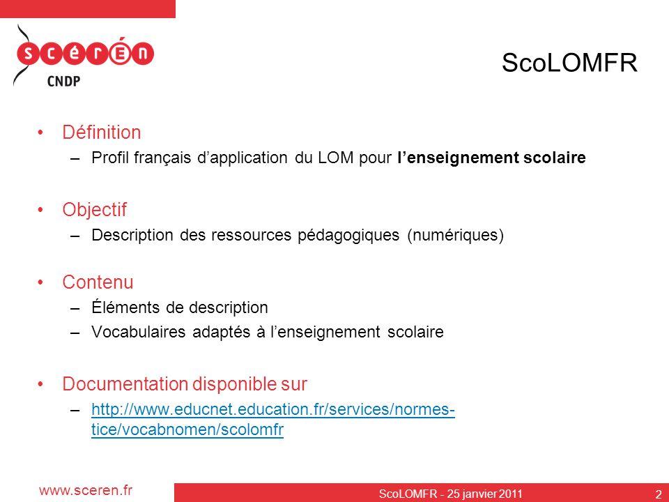 www.sceren.fr ScoLOMFR - 25 janvier 2011 2 ScoLOMFR Définition –Profil français dapplication du LOM pour lenseignement scolaire Objectif –Description