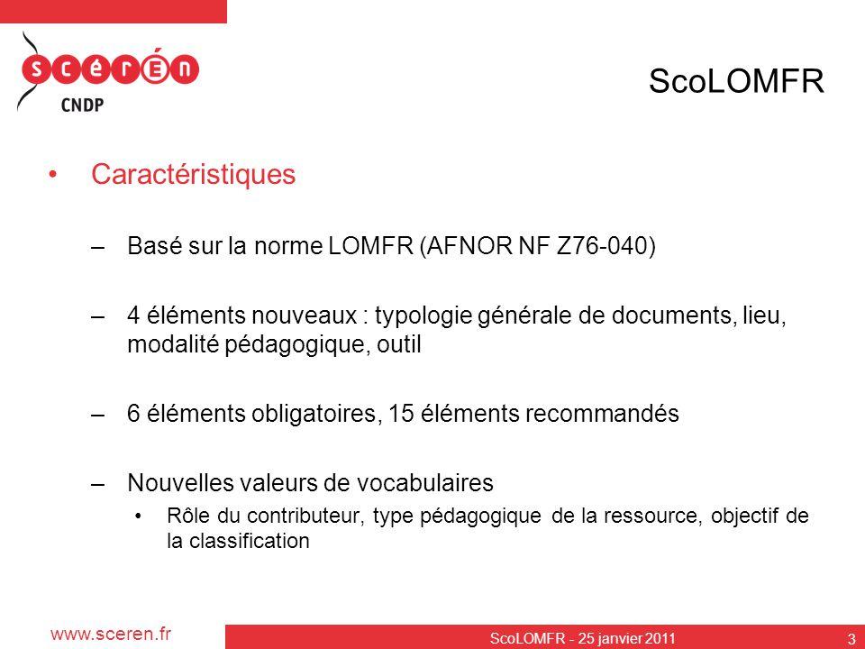 www.sceren.fr ScoLOMFR - 25 janvier 2011 3 ScoLOMFR Caractéristiques –Basé sur la norme LOMFR (AFNOR NF Z76-040) –4 éléments nouveaux : typologie géné