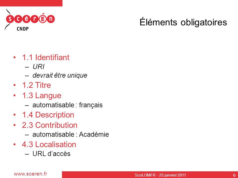www.sceren.fr ScoLOMFR - 25 janvier 2011 7 Éléments recommandés 1.10.Typologie générale de documents 4.2 Taille du fichier 4.5 Remarques d installation 6 Droits 5.2 Type pédagogique de la ressource 5.5 Public cible 5.6 Niveau 5.10 Proposition d utilisation 5.14 Lieu 5.15Modalité pédagogique 5.16 Outil 9 Classification –champ disciplinaire –niveau éducatif détaillé –compétence –enseignement