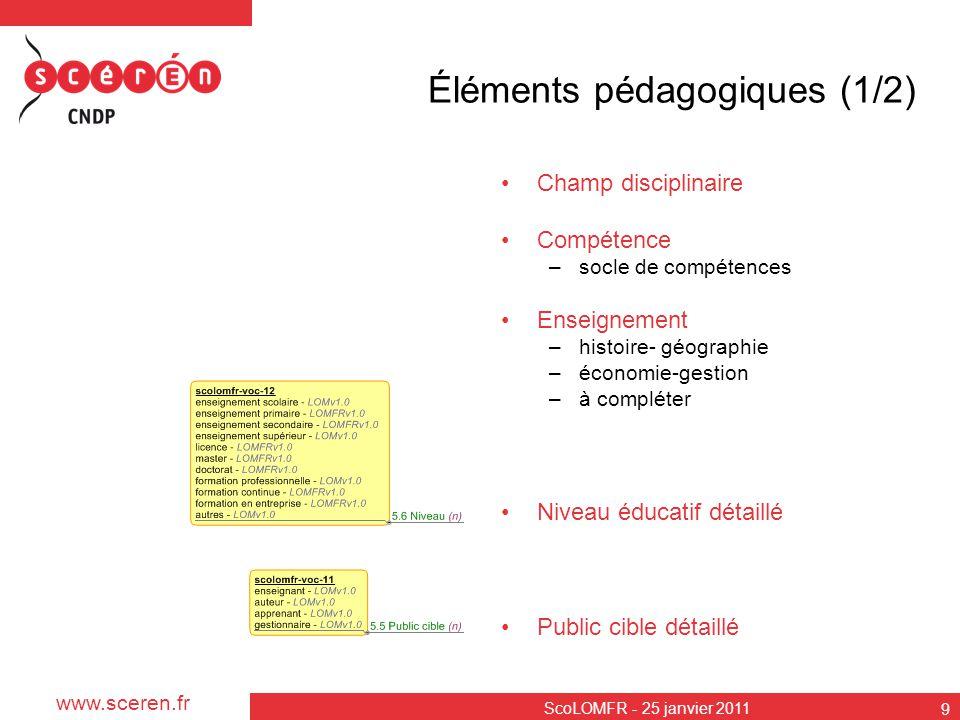 www.sceren.fr ScoLOMFR - 25 janvier 2011 9 Éléments pédagogiques (1/2) Champ disciplinaire Compétence –socle de compétences Enseignement –histoire- gé