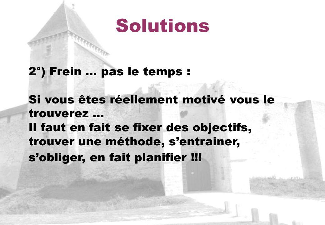 Solutions 2°) Frein … pas le temps : Si vous êtes réellement motivé vous le trouverez … Il faut en fait se fixer des objectifs, trouver une méthode, sentrainer, sobliger, en fait planifier !!!