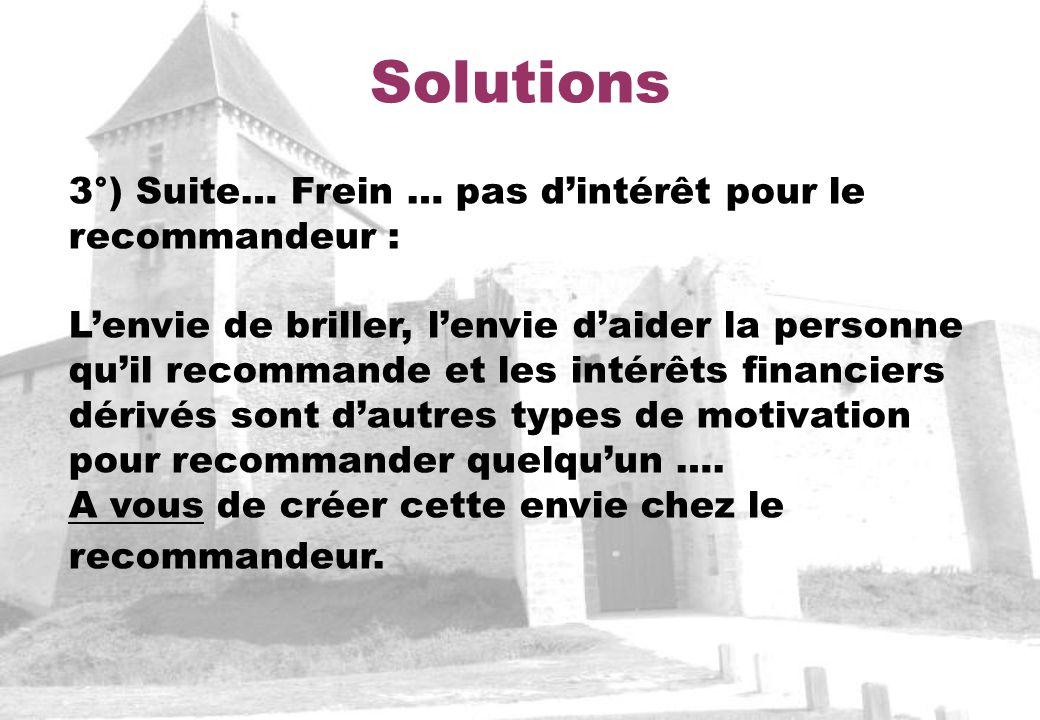 Solutions 3°) Suite… Frein … pas dintérêt pour le recommandeur : Lenvie de briller, lenvie daider la personne quil recommande et les intérêts financiers dérivés sont dautres types de motivation pour recommander quelquun ….