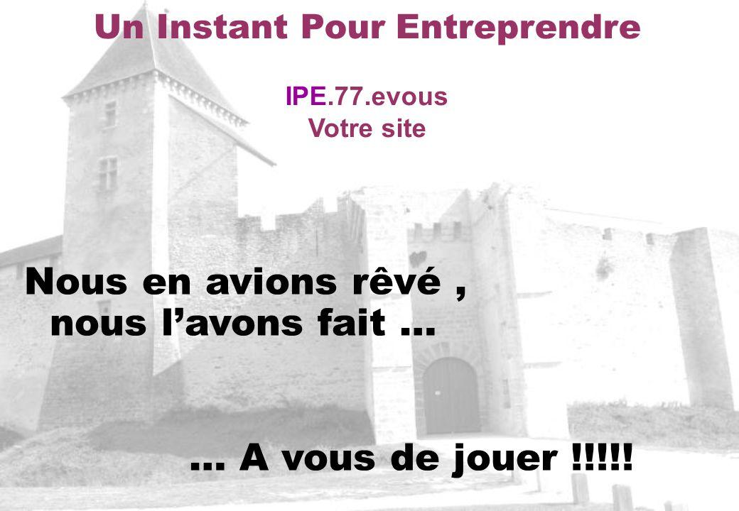 Un Instant Pour Entreprendre IPE.77.evous Votre site Nous en avions rêvé, nous lavons fait … … A vous de jouer !!!!!