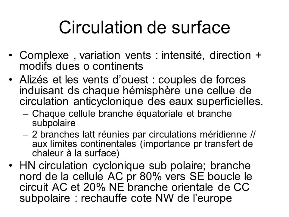 Circulation de surface Complexe, variation vents : intensité, direction + modifs dues o continents Alizés et les vents douest : couples de forces induisant ds chaque hémisphère une cellue de circulation anticyclonique des eaux superficielles.