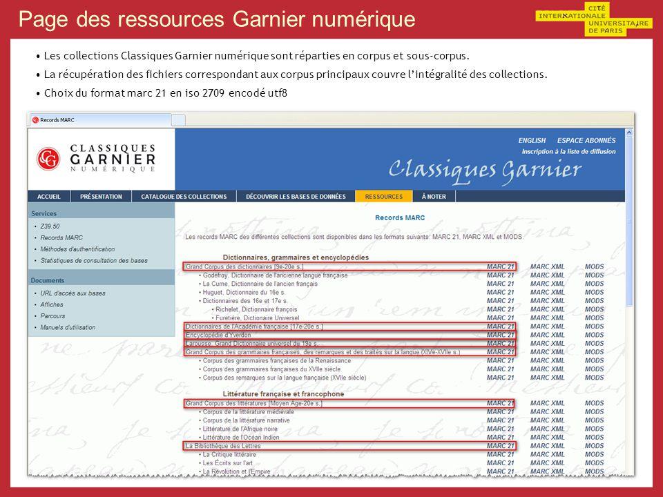 Récupération des fichiers Constitution dune liste duri correspondants aux fichiers marc des corpus principaux : http://www.classiques-garnier.com/public/index.php?module=Services&action=MarcRecords&downloadInfo=mrc_ColCorpusDictionnaires http://www.classiques-garnier.com/public/index.php?module=Services&action=MarcRecords&downloadInfo=mrc_ColYverdon http://www.classiques-garnier.com/public/index.php?module=Services&action=MarcRecords&downloadInfo=mrc_ColLarousse http://www.classiques-garnier.com/public/index.php?module=Services&action=MarcRecords&downloadInfo=mrc_ColGrammaires http://www.classiques-garnier.com/public/index.php?module=Services&action=MarcRecords&downloadInfo=mrc_ColCorpusLitteraire http://www.classiques-garnier.com/public/index.php?module=Services&action=MarcRecords&downloadInfo=mrc_ColBdl http://www.classiques-garnier.com/public/index.php?module=Services&action=MarcRecords&downloadInfo=mrc_ColCritiqueLitteraire http://www.classiques-garnier.com/public/index.php?module=Services&action=MarcRecords&downloadInfo=mrc_ColEcritsArt http://www.classiques-garnier.com/public/index.php?module=Services&action=MarcRecords&downloadInfo=mrc_ColRevolEmpire http://www.classiques-garnier.com/public/index.php?module=Services&action=MarcRecords&downloadInfo=mrc_ColPatrologie http://www.classiques-garnier.com/public/index.php?module=Services&action=MarcRecords&downloadInfo=mrc_ColRenaissance http://www.classiques-garnier.com/public/index.php?module=Services&action=MarcRecords&downloadInfo=mrc_ColGarnier Recupération de la liste : wget –i ListeUri.txt