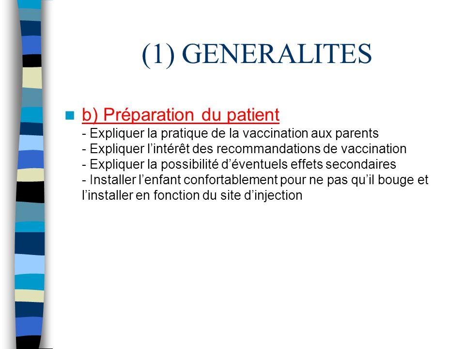 (1) GENERALITES b) Préparation du patient - Expliquer la pratique de la vaccination aux parents - Expliquer lintérêt des recommandations de vaccinatio