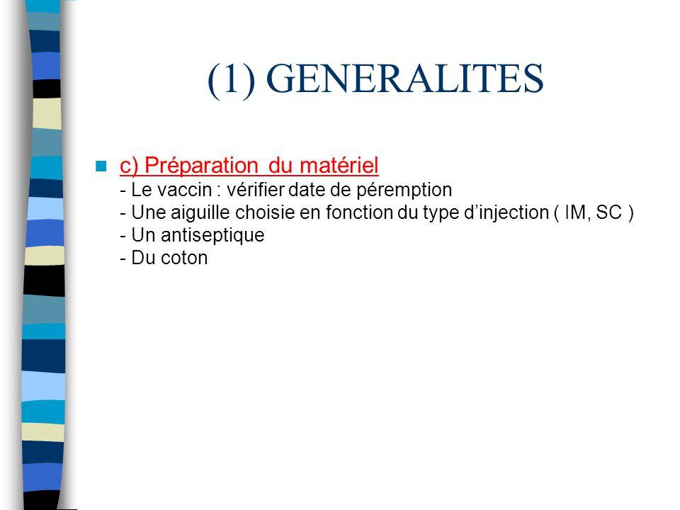 (1) GENERALITES c) Préparation du matériel - Le vaccin : vérifier date de péremption - Une aiguille choisie en fonction du type dinjection ( IM, SC )