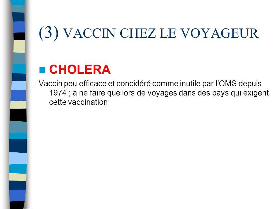 (3) VACCIN CHEZ LE VOYAGEUR CHOLERA Vaccin peu efficace et concidéré comme inutile par l'OMS depuis 1974 ; à ne faire que lors de voyages dans des pay