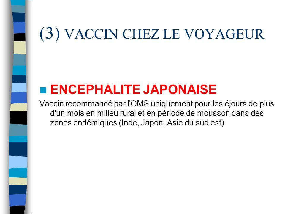 (3) VACCIN CHEZ LE VOYAGEUR ENCEPHALITE JAPONAISE Vaccin recommandé par l'OMS uniquement pour les éjours de plus d'un mois en milieu rural et en pério