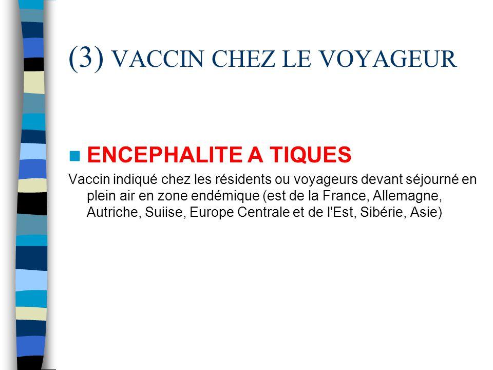(3) VACCIN CHEZ LE VOYAGEUR ENCEPHALITE A TIQUES Vaccin indiqué chez les résidents ou voyageurs devant séjourné en plein air en zone endémique (est de