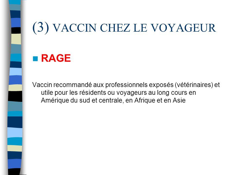 (3) VACCIN CHEZ LE VOYAGEUR RAGE Vaccin recommandé aux professionnels exposés (vétérinaires) et utile pour les résidents ou voyageurs au long cours en