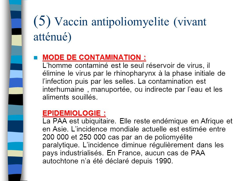 (5) Vaccin antipoliomyelite (vivant atténué) MODE DE CONTAMINATION : EPIDEMIOLOGIE : MODE DE CONTAMINATION : Lhomme contaminé est le seul réservoir de