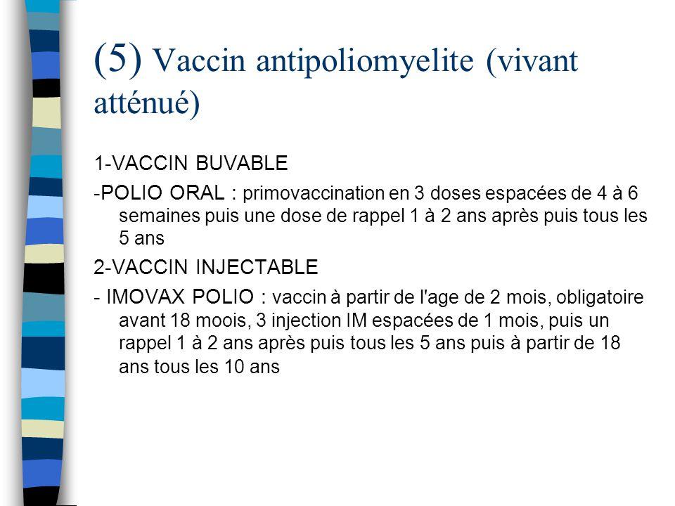 (5) Vaccin antipoliomyelite (vivant atténué) 1-VACCIN BUVABLE -POLIO ORAL : primovaccination en 3 doses espacées de 4 à 6 semaines puis une dose de ra