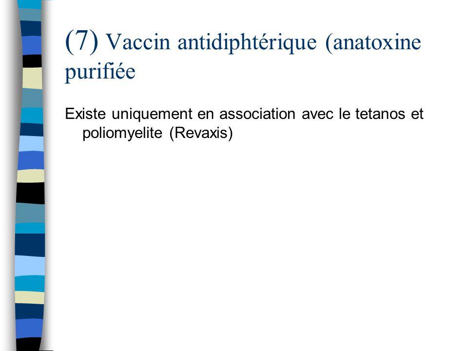 (7) Vaccin antidiphtérique (anatoxine purifiée Existe uniquement en association avec le tetanos et poliomyelite (Revaxis)