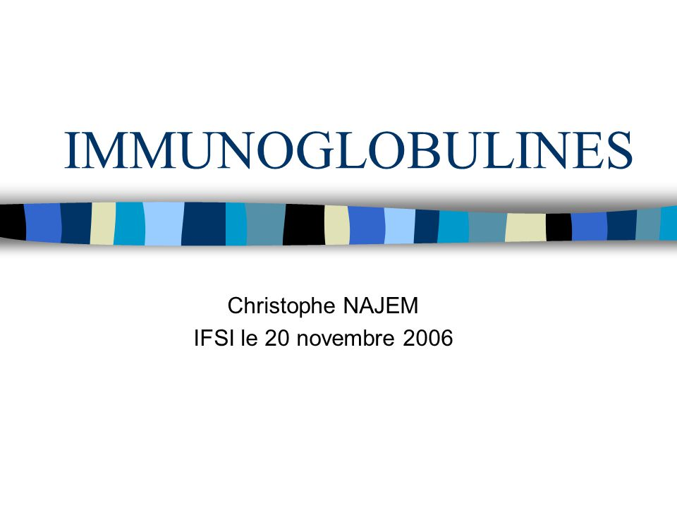 IMMUNOGLOBULINES Christophe NAJEM IFSI le 20 novembre 2006