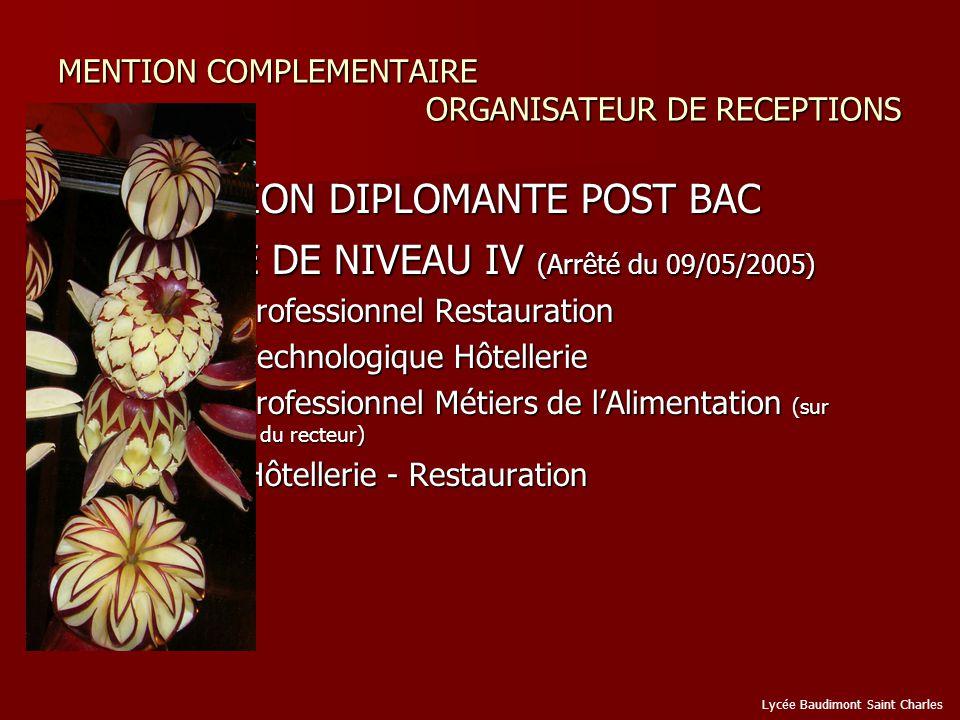 MENTION COMPLEMENTAIRE ORGANISATEUR DE RECEPTIONS FORMATION DIPLOMANTE POST BAC FORMATION DIPLOMANTE POST BAC DIPLÔME DE NIVEAU IV (Arrêté du 09/05/2005) DIPLÔME DE NIVEAU IV (Arrêté du 09/05/2005) Bac Professionnel Restauration Bac Professionnel Restauration Bac Technologique Hôtellerie Bac Technologique Hôtellerie Bac Professionnel Métiers de lAlimentation (sur décision du recteur) Bac Professionnel Métiers de lAlimentation (sur décision du recteur) BTS Hôtellerie - Restauration BTS Hôtellerie - Restauration Lycée Baudimont Saint Charles