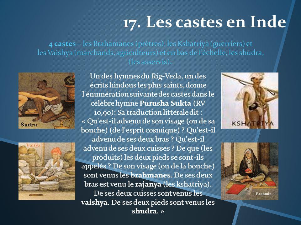 17. Les castes en Inde 4 castes – les Brahamanes (prêtres), les Kshatriya (guerriers) et les Vaishya (marchands, agriculteurs) et en bas de léchelle,