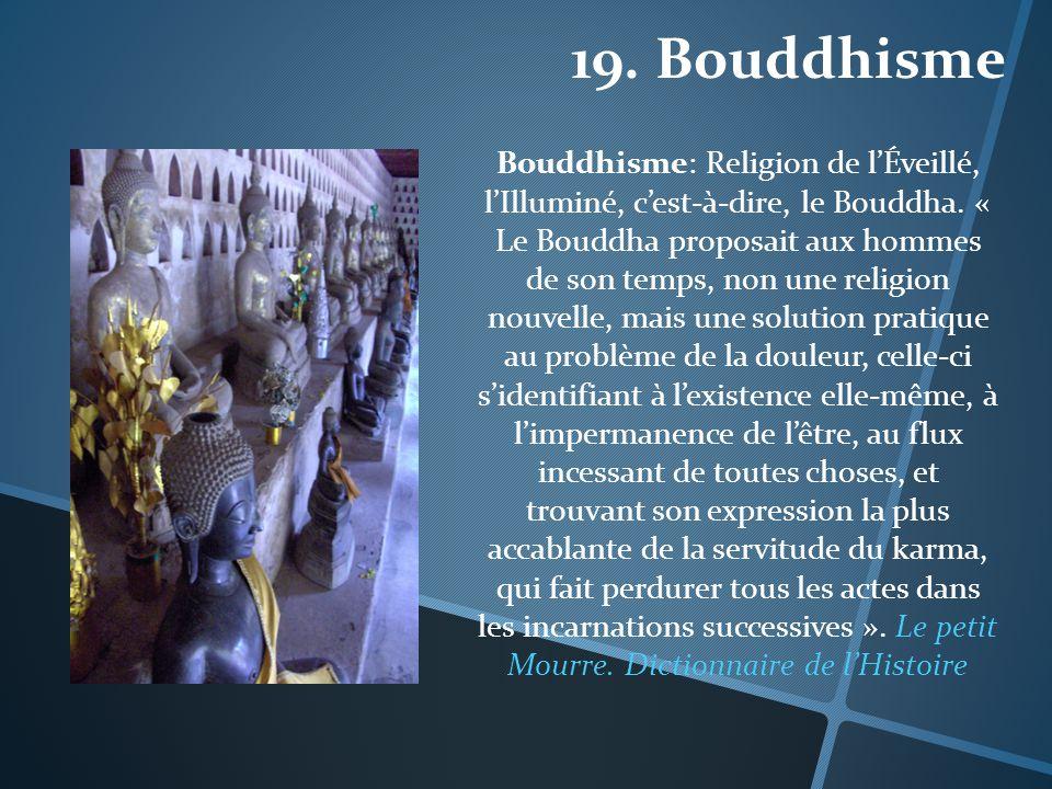 19. Bouddhisme Bouddhisme: Religion de lÉveillé, lIlluminé, cest-à-dire, le Bouddha. « Le Bouddha proposait aux hommes de son temps, non une religion