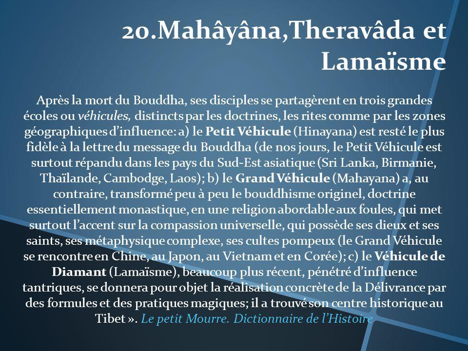 20.Mahâyâna,Theravâda et Lamaïsme Après la mort du Bouddha, ses disciples se partagèrent en trois grandes écoles ou véhicules, distincts par les doctr
