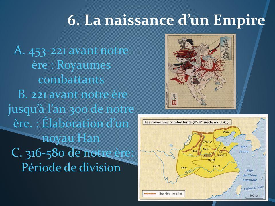 6. La naissance dun Empire A. 453-221 avant notre ère : Royaumes combattants B. 221 avant notre ère jusquà lan 300 de notre ère. : Élaboration dun noy