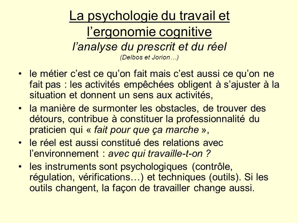 La psychologie du travail et lergonomie cognitive lanalyse du prescrit et du réel (Delbos et Jorion…) le métier cest ce quon fait mais cest aussi ce q