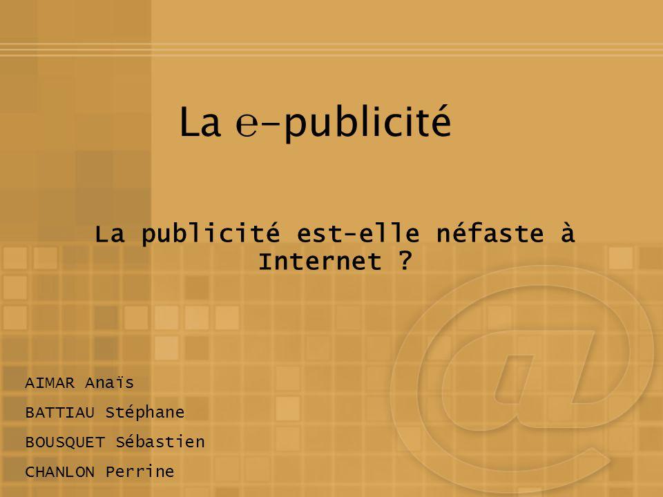 La -publicité La publicité est-elle néfaste à Internet ? AIMAR Anaïs BATTIAU Stéphane BOUSQUET Sébastien CHANLON Perrine
