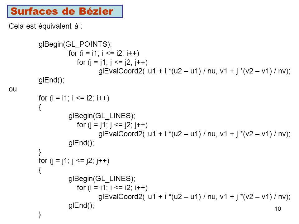 10 Surfaces de Bézier Cela est équivalent à : glBegin(GL_POINTS); for (i = i1; i <= i2; i++) for (j = j1; j <= j2; j++) glEvalCoord2( u1 + i *(u2 – u1