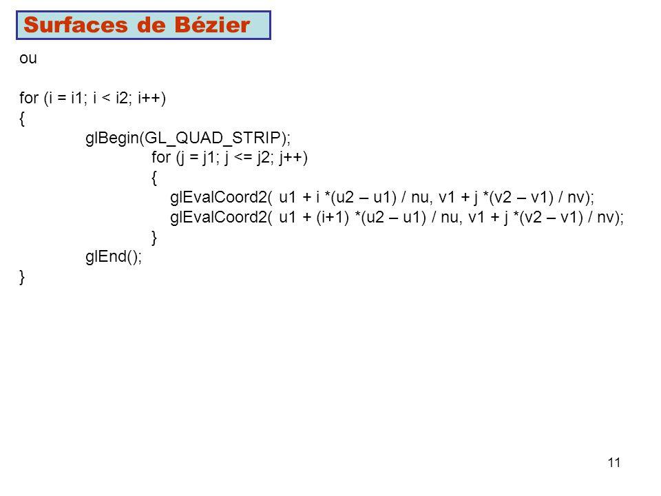 11 Surfaces de Bézier ou for (i = i1; i < i2; i++) { glBegin(GL_QUAD_STRIP); for (j = j1; j <= j2; j++) { glEvalCoord2( u1 + i *(u2 – u1) / nu, v1 + j *(v2 – v1) / nv); glEvalCoord2( u1 + (i+1) *(u2 – u1) / nu, v1 + j *(v2 – v1) / nv); } glEnd(); }