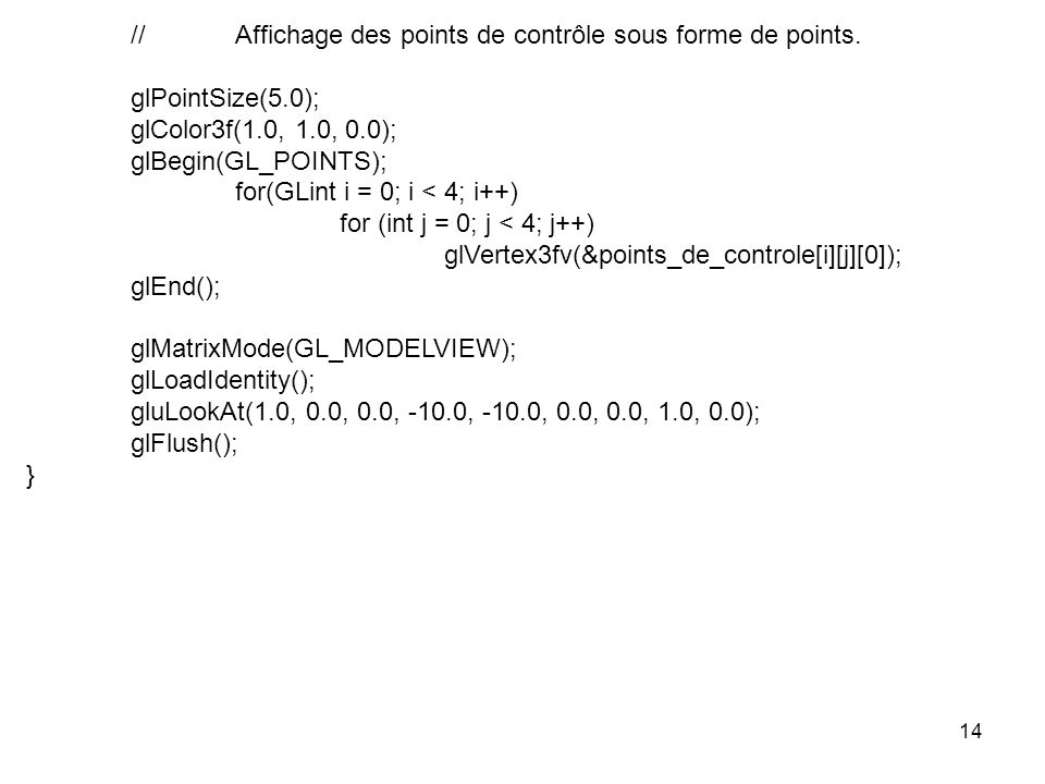 14 //Affichage des points de contrôle sous forme de points. glPointSize(5.0); glColor3f(1.0, 1.0, 0.0); glBegin(GL_POINTS); for(GLint i = 0; i < 4; i+