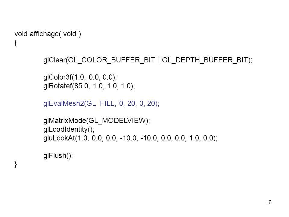 16 void affichage( void ) { glClear(GL_COLOR_BUFFER_BIT | GL_DEPTH_BUFFER_BIT); glColor3f(1.0, 0.0, 0.0); glRotatef(85.0, 1.0, 1.0, 1.0); glEvalMesh2(