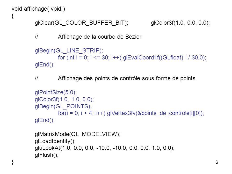6 void affichage( void ) { glClear(GL_COLOR_BUFFER_BIT);glColor3f(1.0, 0.0, 0.0); //Affichage de la courbe de Bézier. glBegin(GL_LINE_STRIP); for (int