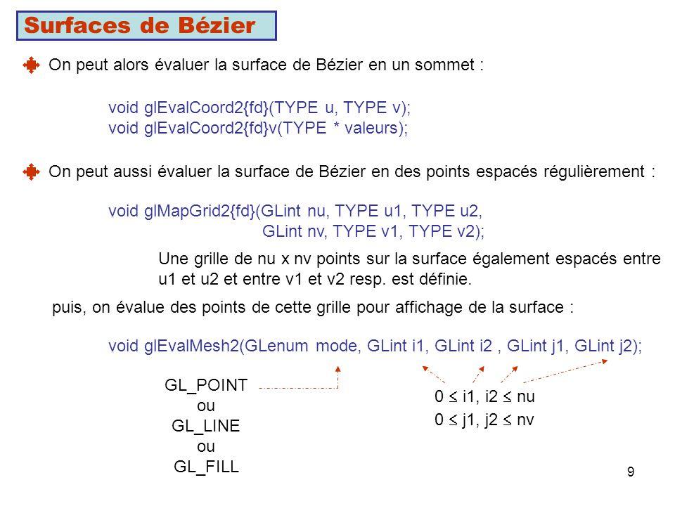 9 Surfaces de Bézier On peut alors évaluer la surface de Bézier en un sommet : void glEvalCoord2{fd}(TYPE u, TYPE v); void glEvalCoord2{fd}v(TYPE * valeurs); On peut aussi évaluer la surface de Bézier en des points espacés régulièrement : void glMapGrid2{fd}(GLint nu, TYPE u1, TYPE u2, GLint nv, TYPE v1, TYPE v2); Une grille de nu x nv points sur la surface également espacés entre u1 et u2 et entre v1 et v2 resp.