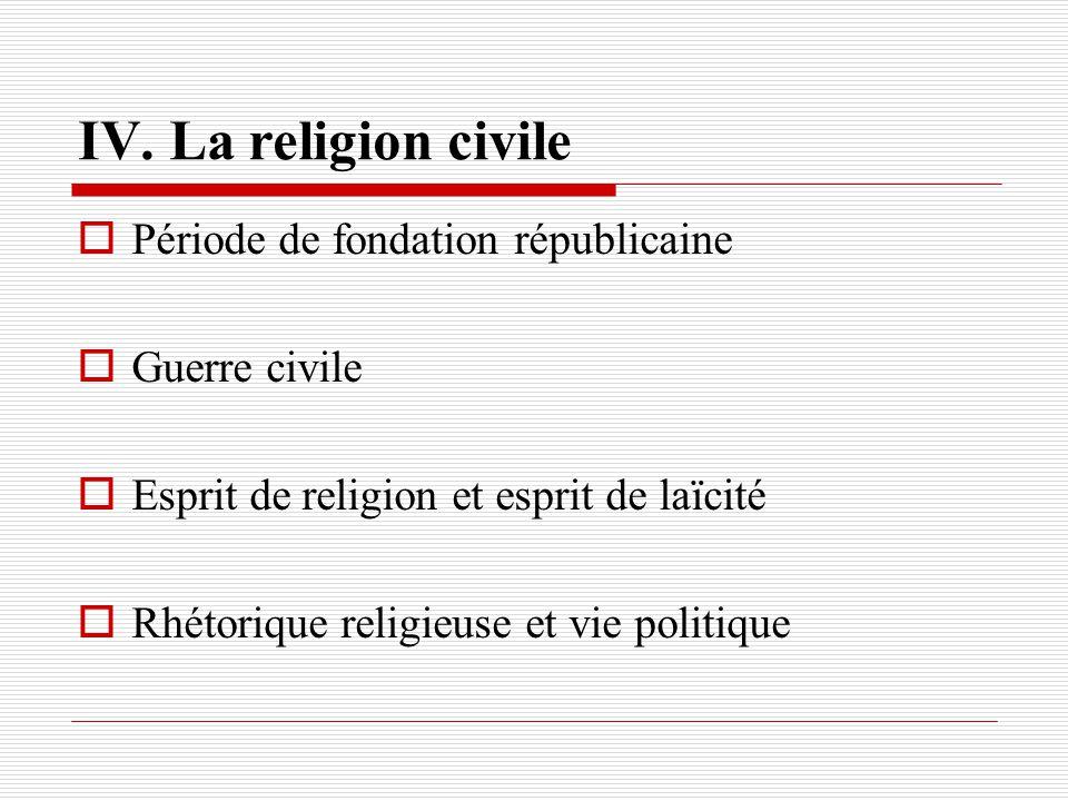 IV. La religion civile Période de fondation républicaine Guerre civile Esprit de religion et esprit de laïcité Rhétorique religieuse et vie politique