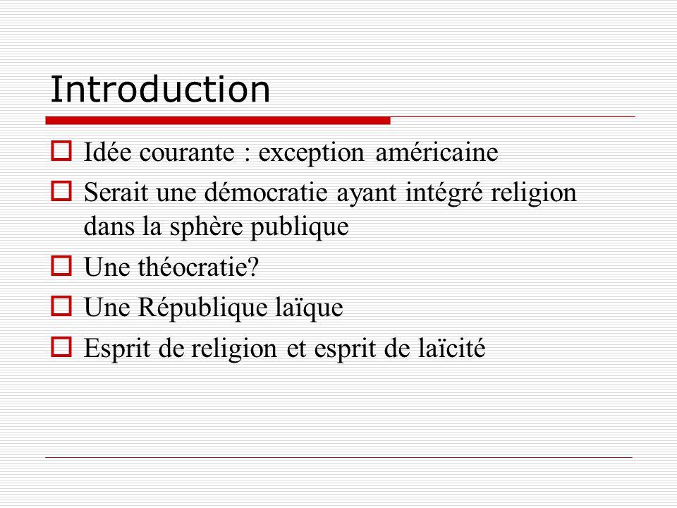 Introduction Idée courante : exception américaine Serait une démocratie ayant intégré religion dans la sphère publique Une théocratie? Une République