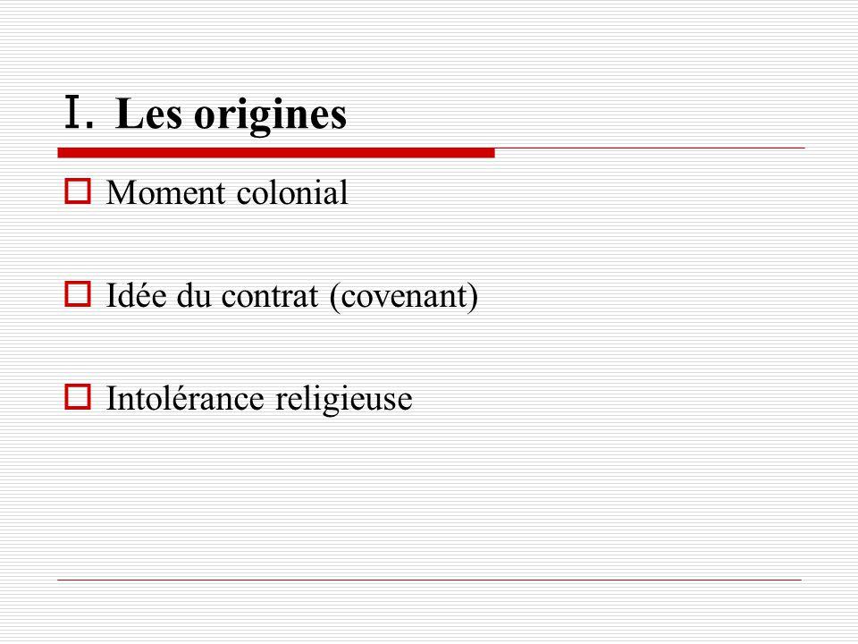 I. Les origines Moment colonial Idée du contrat (covenant) Intolérance religieuse