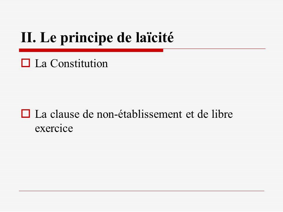 II. Le principe de laïcité La Constitution La clause de non-établissement et de libre exercice